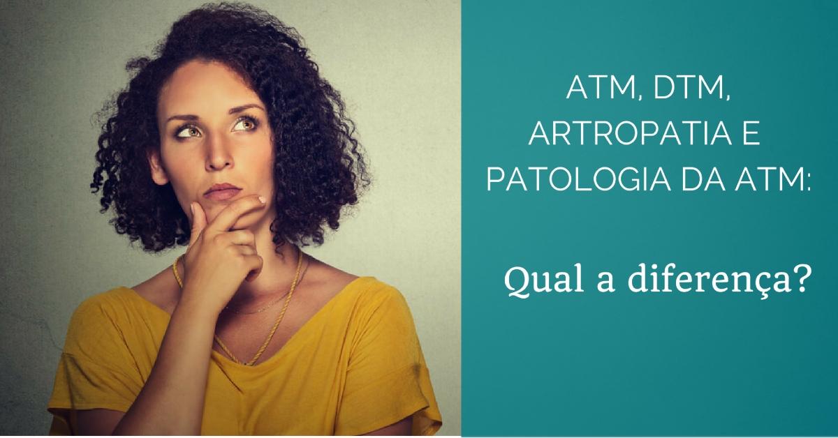 Qual a diferença entre ATM, Disfunção temporomandibular, Artropatia e Patologia da ATM?